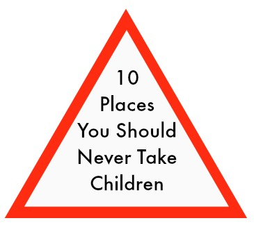 10 Places You Should Never Take Children