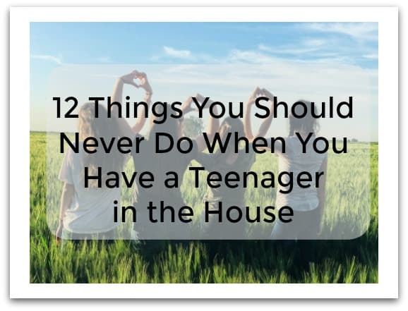 12 Things You Should Never Do When You Have a Teenager in the House